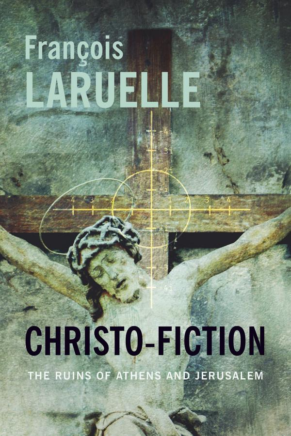 Christo-Fiction: The Ruins of Athens and Jerusalem François Laruelle.